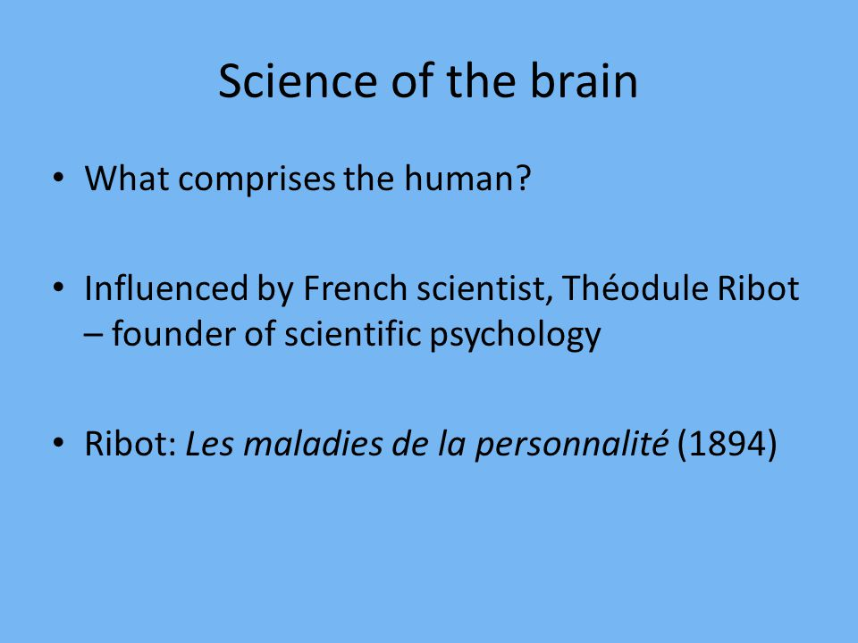 Science of the brain What comprises the human? Influenced by French scientist, Théodule Ribot – founder of scientific psychology Ribot: Les maladies d