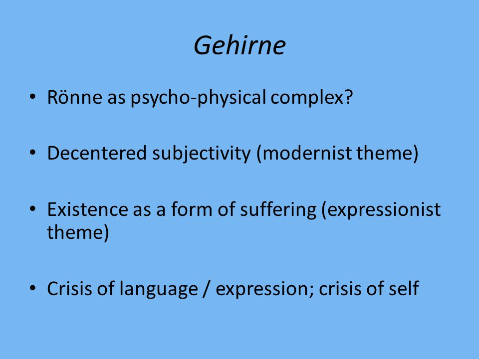 Gehirne Rönne as psycho-physical complex? Decentered subjectivity (modernist theme) Existence as a form of suffering (expressionist theme) Crisis of l