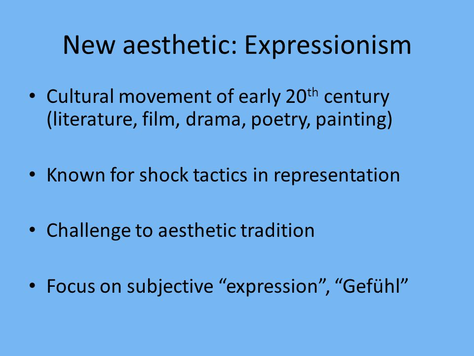 New aesthetic: Expressionism Cultural movement of early 20 th century (literature, film, drama, poetry, painting) Known for shock tactics in represent