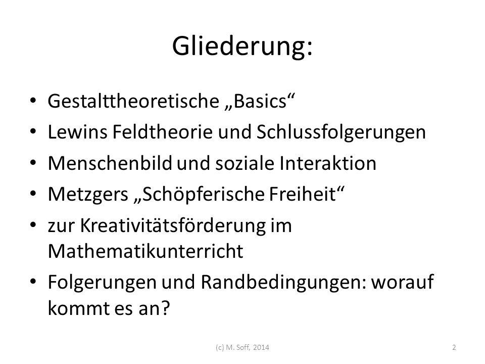 Bekannte Sätze aus Gestalttheorie und Feldtheorie: Nichts so praktisch wie eine gute Theorie (Kurt Lewin zugeschrieben) Das Ganze ist mehr als die Summe seiner Teile (Christian von Ehrenfels, Vorläufer)  Das Ganze ist etwas anderes als die Summe seiner Teile (Max Wertheimer) Verhalten ist eine Funktion von Person und Umwelt (Kurt Lewin)  V = f (P,U) (c) M.