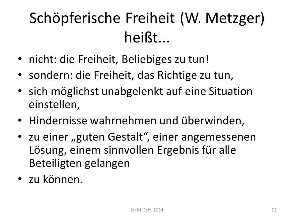 Schöpferische Freiheit (W. Metzger) heißt... nicht: die Freiheit, Beliebiges zu tun! sondern: die Freiheit, das Richtige zu tun, sich möglichst unabge