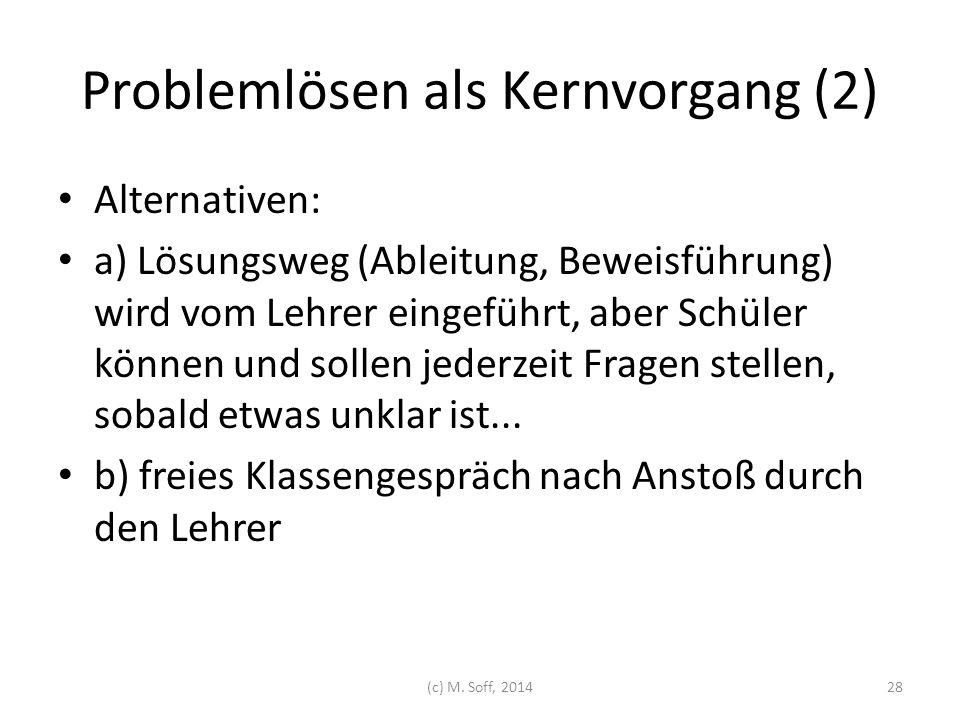 Problemlösen als Kernvorgang (2) Alternativen: a) Lösungsweg (Ableitung, Beweisführung) wird vom Lehrer eingeführt, aber Schüler können und sollen jed