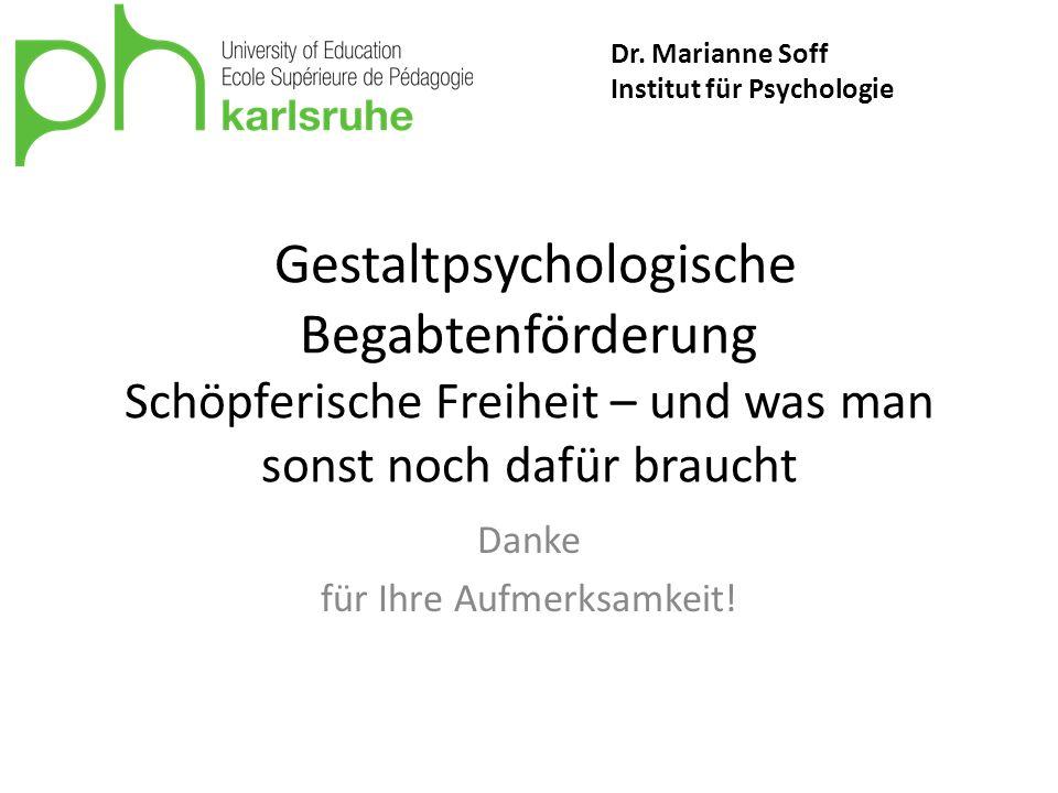 Gestaltpsychologische Begabtenförderung Schöpferische Freiheit – und was man sonst noch dafür braucht Danke für Ihre Aufmerksamkeit! Dr. Marianne Soff