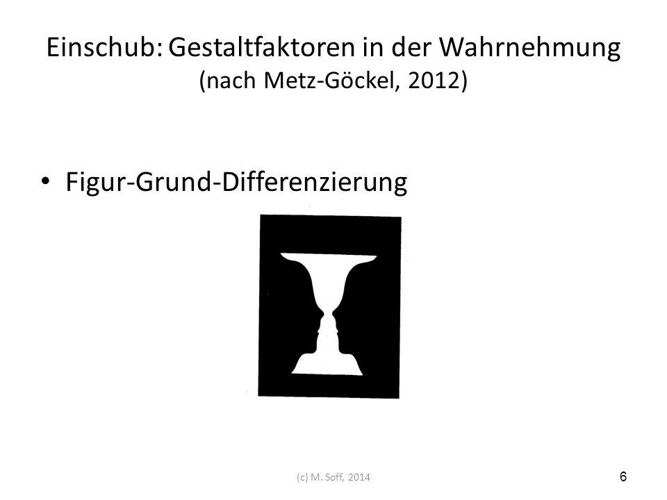 Einschub: Gestaltfaktoren in der Wahrnehmung (nach Metz-Göckel, 2012) Figur-Grund-Differenzierung 6 (c) M. Soff, 2014