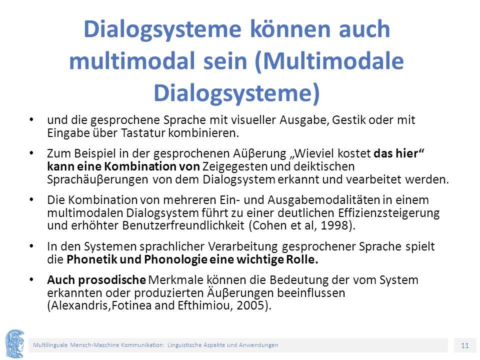 11 Multilinguale Mensch-Maschine Kommunikation: Linguistische Aspekte und Anwendungen Dialogsysteme können auch multimodal sein (Multimodale Dialogsysteme) und die gesprochene Sprache mit visueller Ausgabe, Gestik oder mit Eingabe über Tastatur kombinieren.