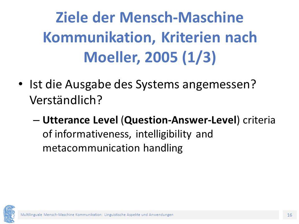 16 Multilinguale Mensch-Maschine Kommunikation: Linguistische Aspekte und Anwendungen Ziele der Mensch-Maschine Kommunikation, Kriterien nach Moeller, 2005 (1/3) Ist die Ausgabe des Systems angemessen.