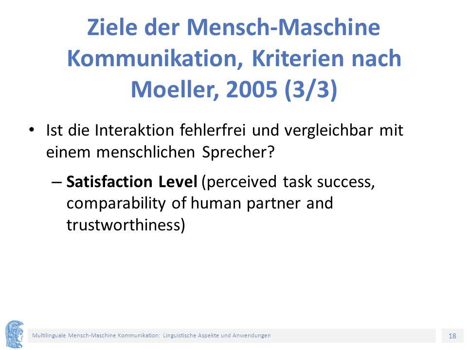 18 Multilinguale Mensch-Maschine Kommunikation: Linguistische Aspekte und Anwendungen Ziele der Mensch-Maschine Kommunikation, Kriterien nach Moeller, 2005 (3/3) Ist die Interaktion fehlerfrei und vergleichbar mit einem menschlichen Sprecher.