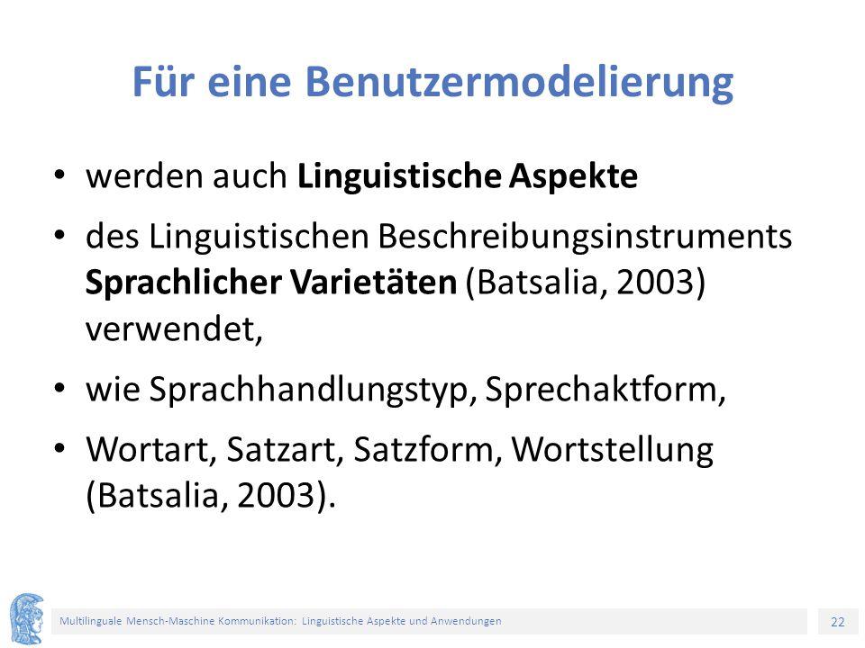 22 Multilinguale Mensch-Maschine Kommunikation: Linguistische Aspekte und Anwendungen Für eine Benutzermodelierung werden auch Linguistische Aspekte des Linguistischen Beschreibungsinstruments Sprachlicher Varietäten (Batsalia, 2003) verwendet, wie Sprachhandlungstyp, Sprechaktform, Wortart, Satzart, Satzform, Wortstellung (Batsalia, 2003).