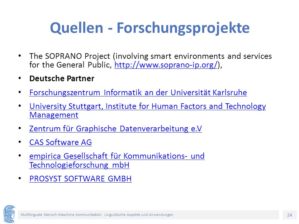 24 Multilinguale Mensch-Maschine Kommunikation: Linguistische Aspekte und Anwendungen Quellen - Forschungsprojekte Τhe SOPRANO Project (involving smart environments and services for the General Public, http://www.soprano-ip.org/),http://www.soprano-ip.org/ Deutsche Partner Forschungszentrum Informatik an der Universität Karlsruhe University Stuttgart, Institute for Human Factors and Technology Management University Stuttgart, Institute for Human Factors and Technology Management Zentrum für Graphische Datenverarbeitung e.V CAS Software AG empirica Gesellschaft für Kommunikations- und Technologieforschung mbH empirica Gesellschaft für Kommunikations- und Technologieforschung mbH PROSYST SOFTWARE GMBH