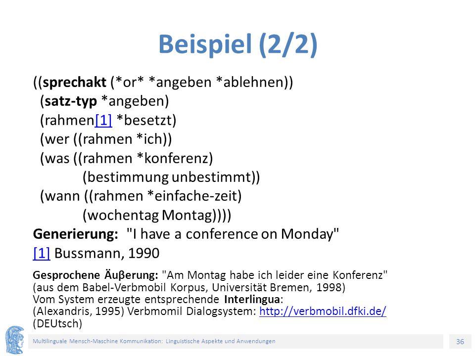 36 Multilinguale Mensch-Maschine Kommunikation: Linguistische Aspekte und Anwendungen Gesprochene Äuβerung: Am Montag habe ich leider eine Konferenz (aus dem Babel-Verbmobil Korpus, Universität Bremen, 1998) Vom System erzeugte entsprechende Interlingua: (Alexandris, 1995) Verbmomil Dialogsystem: http://verbmobil.dfki.de/ (DEUtsch)http://verbmobil.dfki.de/ Beispiel (2/2) ((sprechakt (*or* *angeben *ablehnen)) (satz-typ *angeben) (rahmen[1] *besetzt)[1] (wer ((rahmen *ich)) (was ((rahmen *konferenz) (bestimmung unbestimmt)) (wann ((rahmen *einfache-zeit) (wochentag Montag)))) Generierung: I have a conference on Monday [1][1] Bussmann, 1990