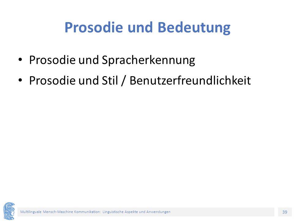 39 Multilinguale Mensch-Maschine Kommunikation: Linguistische Aspekte und Anwendungen Prosodie und Bedeutung Prosodie und Spracherkennung Prosodie und Stil / Benutzerfreundlichkeit