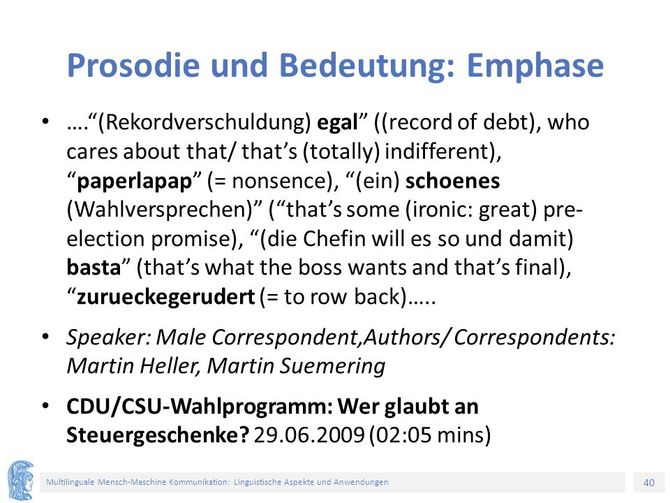 40 Multilinguale Mensch-Maschine Kommunikation: Linguistische Aspekte und Anwendungen Prosodie und Bedeutung: Emphase …. (Rekordverschuldung) egal ((record of debt), who cares about that/ that's (totally) indifferent), paperlapap (= nonsence), (ein) schoenes (Wahlversprechen) ( that's some (ironic: great) pre- election promise), (die Chefin will es so und damit) basta (that's what the boss wants and that's final), zurueckegerudert (= to row back)…..