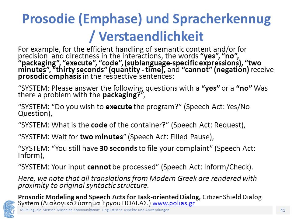 41 Multilinguale Mensch-Maschine Kommunikation: Linguistische Aspekte und Anwendungen Prosodie (Emphase) und Spracherkennug / Verstaendlichkeit For example, for the efficient handling of semantic content and/or for precision and directness in the interactions, the words yes , no , packaging , execute , code , (sublanguage-specific expressions), two minutes , thirty seconds (quantity - time), and cannot (negation) receive prosodic emphasis in the respective sentences: SYSTEM: Please answer the following questions with a yes or a no Was there a problem with the packaging? , SYSTEM: Do you wish to execute the program? (Speech Act: Yes/No Question), SYSTEM: What is the code of the container? (Speech Act: Request), SYSTEM: Wait for two minutes (Speech Act: Filled Pause), SYSTEM: You still have 30 seconds to file your complaint (Speech Act: Inform), SYSTEM: Your input cannot be processed (Speech Act: Inform/Check).