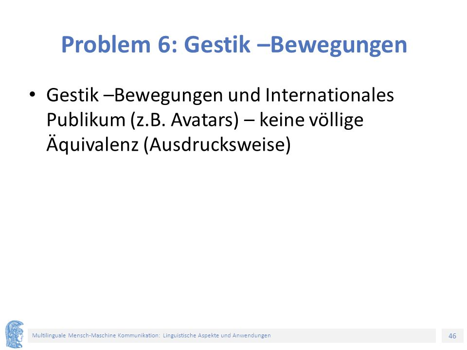 46 Multilinguale Mensch-Maschine Kommunikation: Linguistische Aspekte und Anwendungen Problem 6: Gestik –Bewegungen Gestik –Bewegungen und Internationales Publikum (z.B.