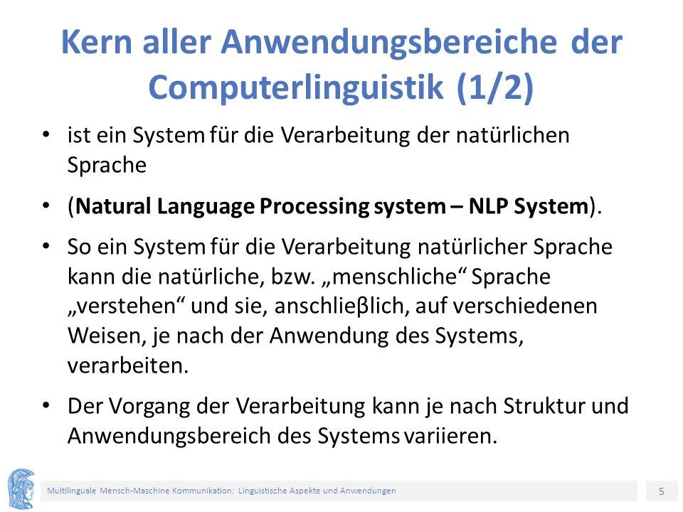 5 Multilinguale Mensch-Maschine Kommunikation: Linguistische Aspekte und Anwendungen Kern aller Anwendungsbereiche der Computerlinguistik (1/2) ist ein System für die Verarbeitung der natürlichen Sprache (Natural Language Processing system – NLP System).