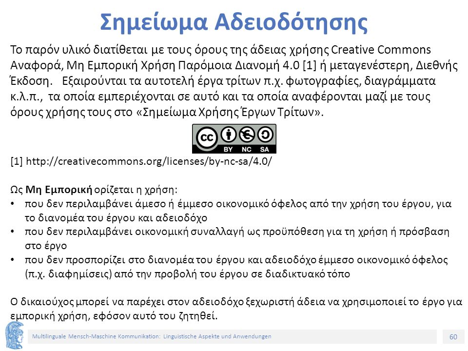 60 Multilinguale Mensch-Maschine Kommunikation: Linguistische Aspekte und Anwendungen Σημείωμα Αδειοδότησης Το παρόν υλικό διατίθεται με τους όρους της άδειας χρήσης Creative Commons Αναφορά, Μη Εμπορική Χρήση Παρόμοια Διανομή 4.0 [1] ή μεταγενέστερη, Διεθνής Έκδοση.
