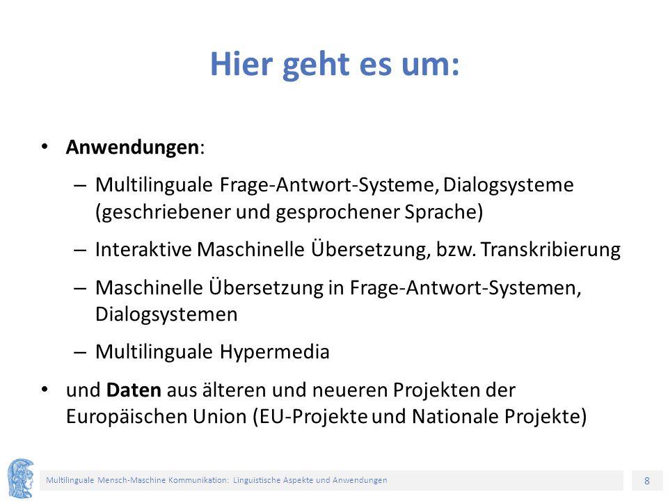 8 Multilinguale Mensch-Maschine Kommunikation: Linguistische Aspekte und Anwendungen Hier geht es um: Anwendungen: – Multilinguale Frage-Antwort-Systeme, Dialogsysteme (geschriebener und gesprochener Sprache) – Interaktive Maschinelle Übersetzung, bzw.