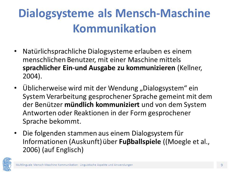 9 Multilinguale Mensch-Maschine Kommunikation: Linguistische Aspekte und Anwendungen Dialogsysteme als Mensch-Maschine Kommunikation Natürlichsprachliche Dialogsysteme erlauben es einem menschlichen Benutzer, mit einer Maschine mittels sprachlicher Ein-und Ausgabe zu kommunizieren (Kellner, 2004).