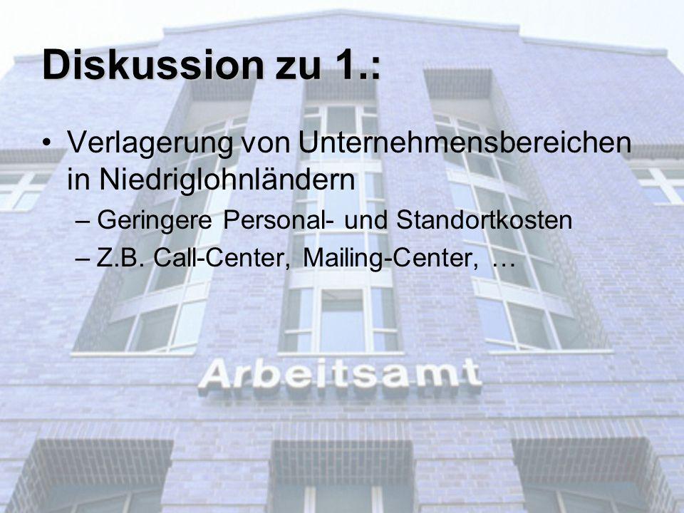 Diskussion zu 1.: Verlagerung von Unternehmensbereichen in Niedriglohnländern –Geringere Personal- und Standortkosten –Z.B. Call-Center, Mailing-Cente