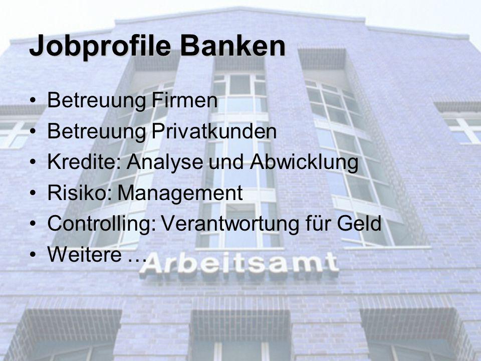 Jobprofile Banken Betreuung Firmen Betreuung Privatkunden Kredite: Analyse und Abwicklung Risiko: Management Controlling: Verantwortung für Geld Weite