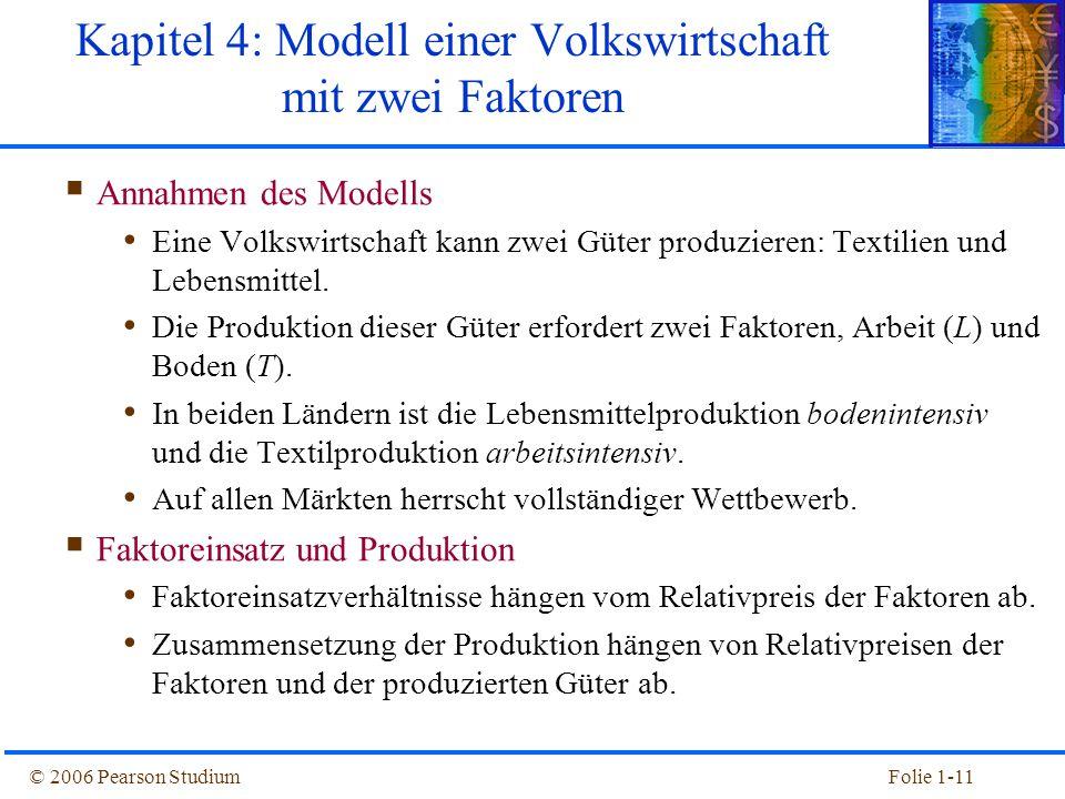 © 2006 Pearson StudiumFolie 1-11  Annahmen des Modells Eine Volkswirtschaft kann zwei Güter produzieren: Textilien und Lebensmittel. Die Produktion d