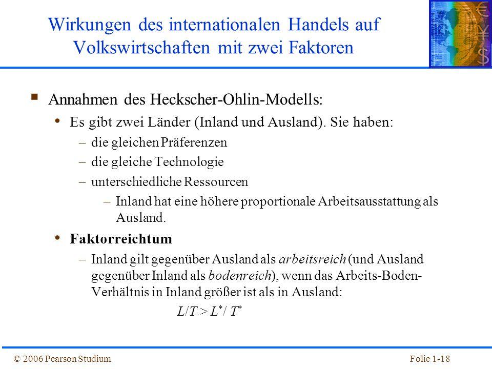 © 2006 Pearson StudiumFolie 1-18  Annahmen des Heckscher-Ohlin-Modells: Es gibt zwei Länder (Inland und Ausland). Sie haben: –die gleichen Präferenze