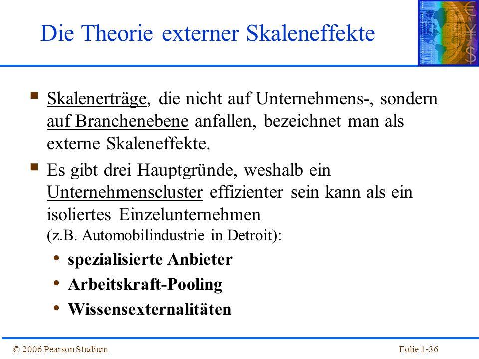 © 2006 Pearson StudiumFolie 1-36 Die Theorie externer Skaleneffekte  Skalenerträge, die nicht auf Unternehmens-, sondern auf Branchenebene anfallen,