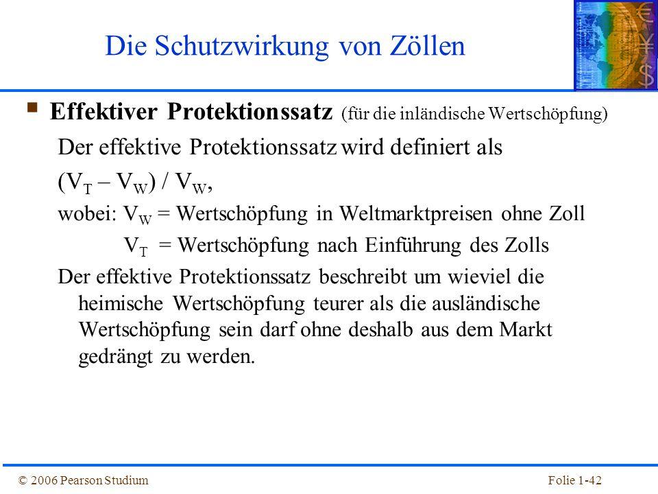 © 2006 Pearson StudiumFolie 1-42  Effektiver Protektionssatz (für die inländische Wertschöpfung) Der effektive Protektionssatz wird definiert als (V