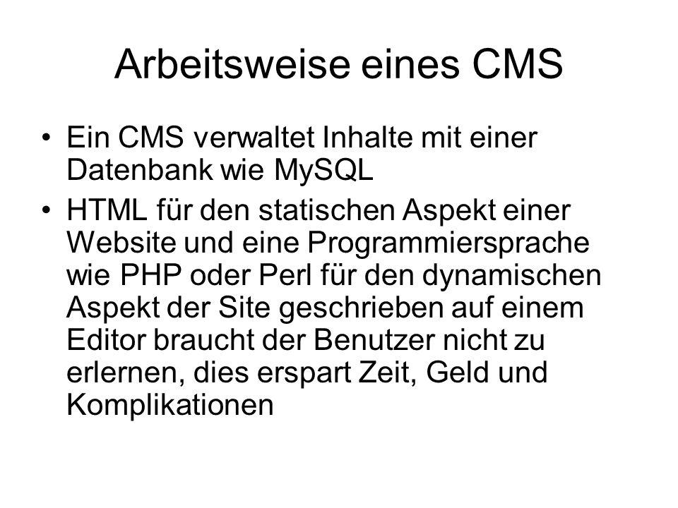 Arbeitsweise eines CMS Ein CMS verwaltet Inhalte mit einer Datenbank wie MySQL HTML für den statischen Aspekt einer Website und eine Programmiersprache wie PHP oder Perl für den dynamischen Aspekt der Site geschrieben auf einem Editor braucht der Benutzer nicht zu erlernen, dies erspart Zeit, Geld und Komplikationen