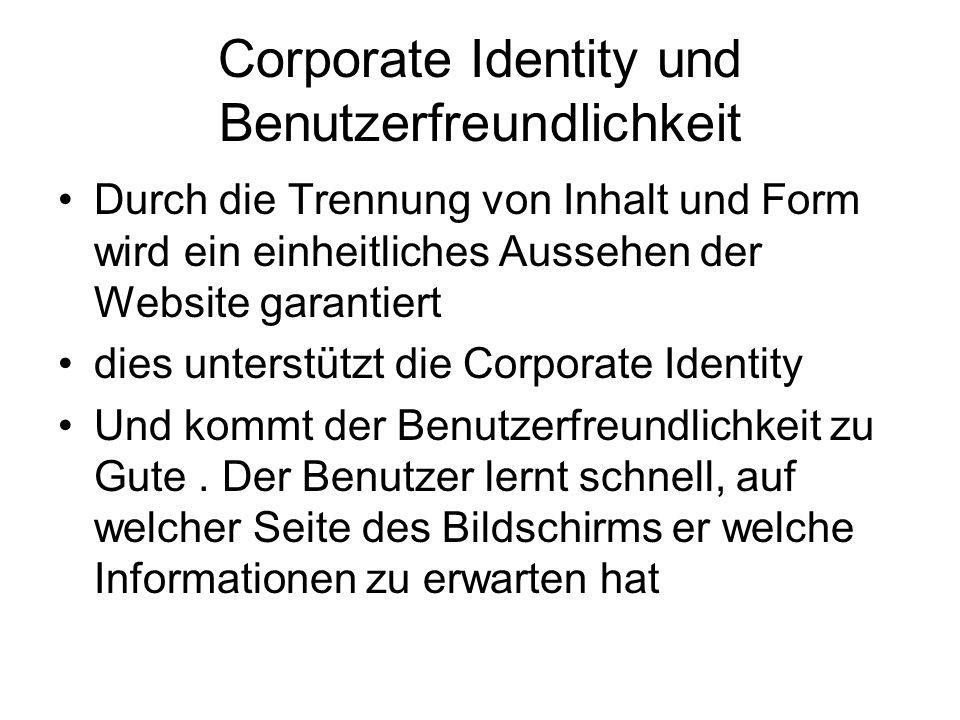 Corporate Identity und Benutzerfreundlichkeit Durch die Trennung von Inhalt und Form wird ein einheitliches Aussehen der Website garantiert dies unterstützt die Corporate Identity Und kommt der Benutzerfreundlichkeit zu Gute.