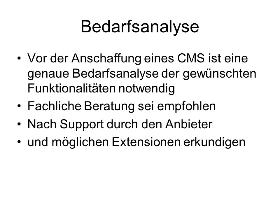 Bedarfsanalyse Vor der Anschaffung eines CMS ist eine genaue Bedarfsanalyse der gewünschten Funktionalitäten notwendig Fachliche Beratung sei empfohlen Nach Support durch den Anbieter und möglichen Extensionen erkundigen