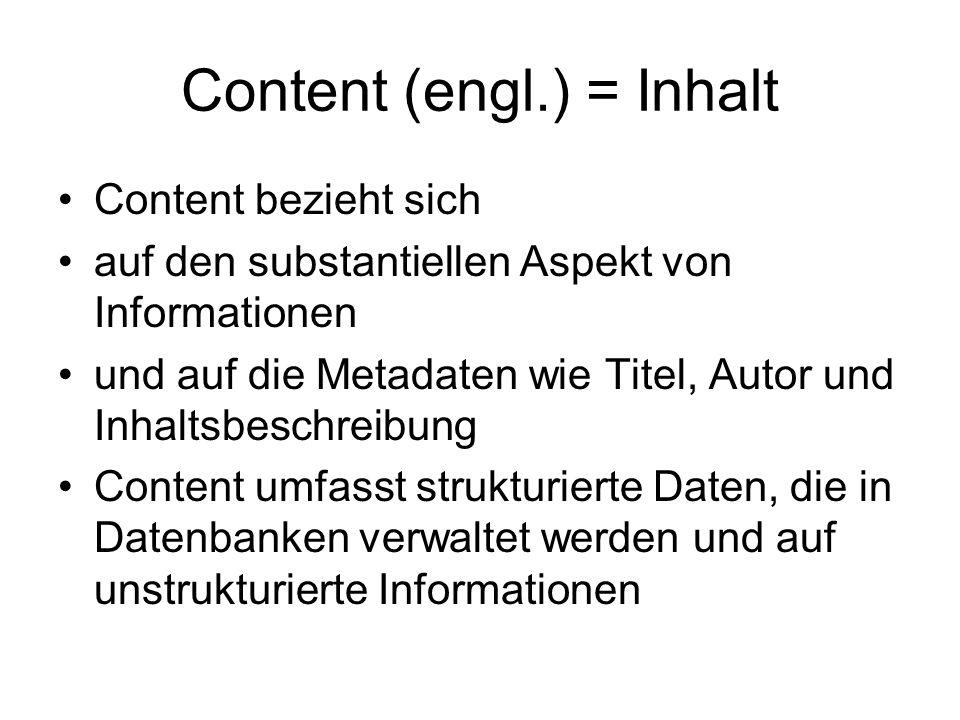 Content (engl.) = Inhalt Content bezieht sich auf den substantiellen Aspekt von Informationen und auf die Metadaten wie Titel, Autor und Inhaltsbeschreibung Content umfasst strukturierte Daten, die in Datenbanken verwaltet werden und auf unstrukturierte Informationen