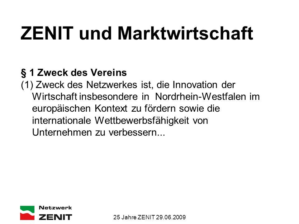 25 Jahre ZENIT 29.06.2009 ZENIT und Marktwirtschaft § 1 Zweck des Vereins (1) Zweck des Netzwerkes ist, die Innovation der Wirtschaft insbesondere in Nordrhein-Westfalen im europäischen Kontext zu fördern sowie die internationale Wettbewerbsfähigkeit von Unternehmen zu verbessern...