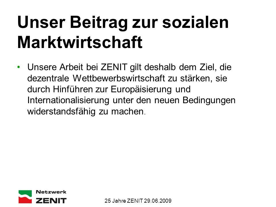 25 Jahre ZENIT 29.06.2009 Unser Beitrag zur sozialen Marktwirtschaft Unsere Arbeit bei ZENIT gilt deshalb dem Ziel, die dezentrale Wettbewerbswirtschaft zu stärken, sie durch Hinführen zur Europäisierung und Internationalisierung unter den neuen Bedingungen widerstandsfähig zu machen.