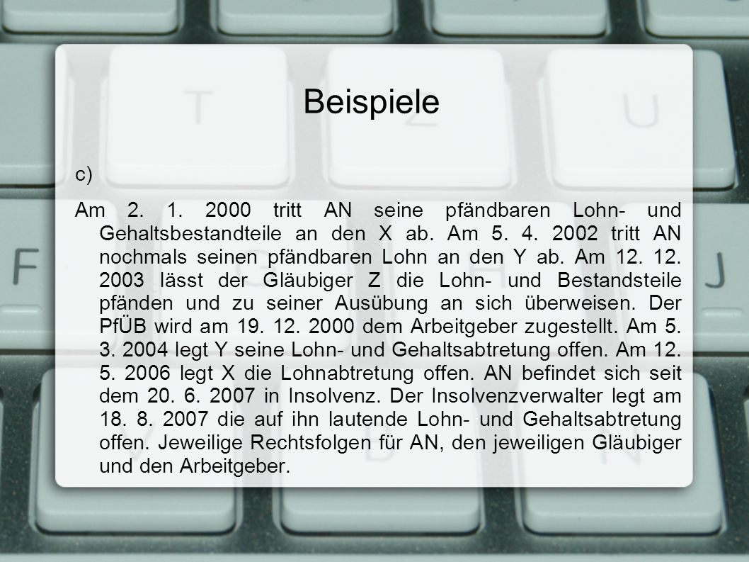 Beispiele c) Am 2. 1. 2000 tritt AN seine pfändbaren Lohn- und Gehaltsbestandteile an den X ab. Am 5. 4. 2002 tritt AN nochmals seinen pfändbaren Lohn