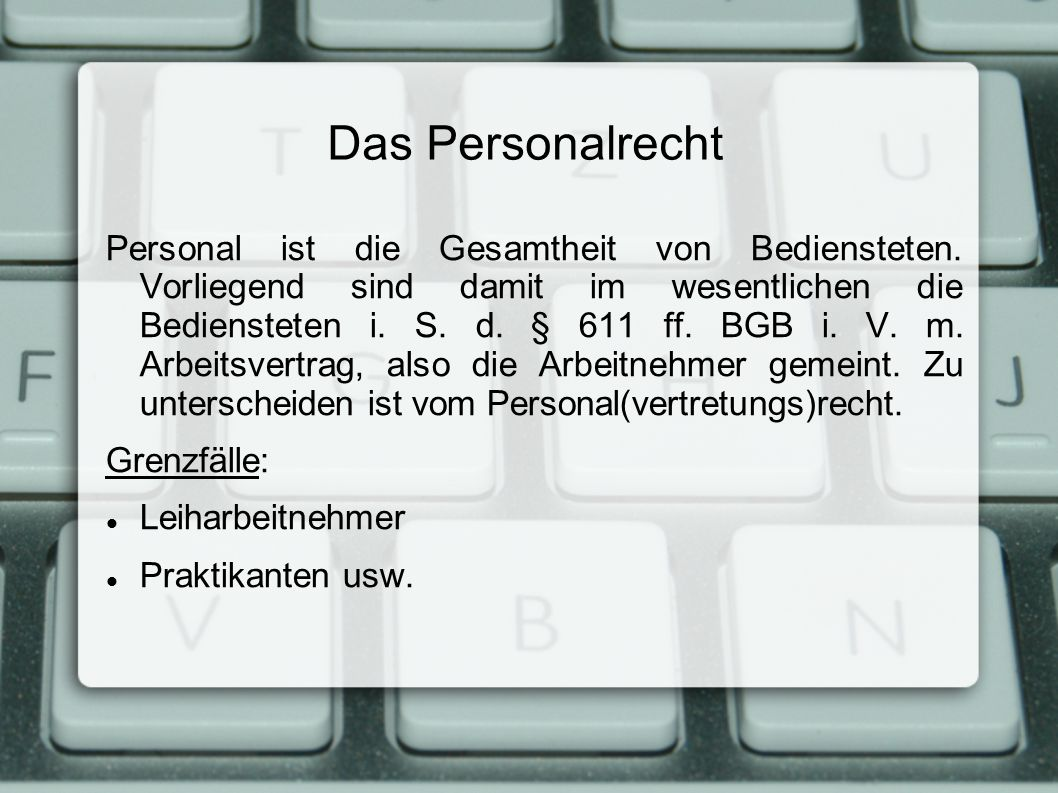 Das Personalrecht Personal ist die Gesamtheit von Bediensteten. Vorliegend sind damit im wesentlichen die Bediensteten i. S. d. § 611 ff. BGB i. V. m.
