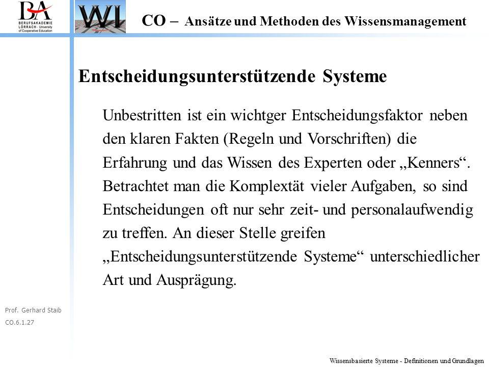 Prof. Gerhard Staib CO.6.1.27 CO – Ansätze und Methoden des Wissensmanagement Entscheidungsunterstützende Systeme Unbestritten ist ein wichtger Entsch