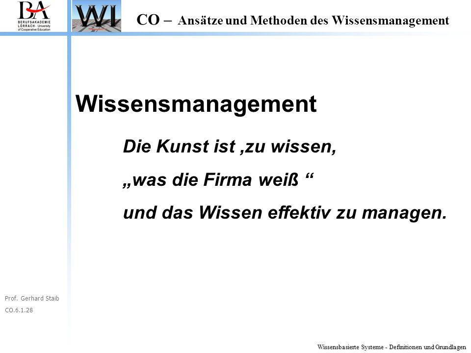 """Prof. Gerhard Staib CO.6.1.28 CO – Ansätze und Methoden des Wissensmanagement Wissensmanagement Die Kunst ist,zu wissen, """"was die Firma weiß """" und das"""