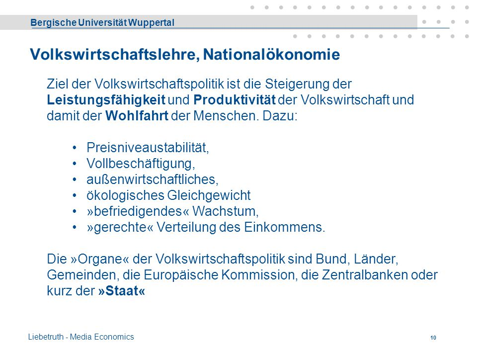 Bergische Universität Wuppertal Liebetruth - Media Economics 9 Wirtschaftswissenschaftliche Disziplinen Gliederungsmerkmale sind: 1. Die Gesamtwirtsch