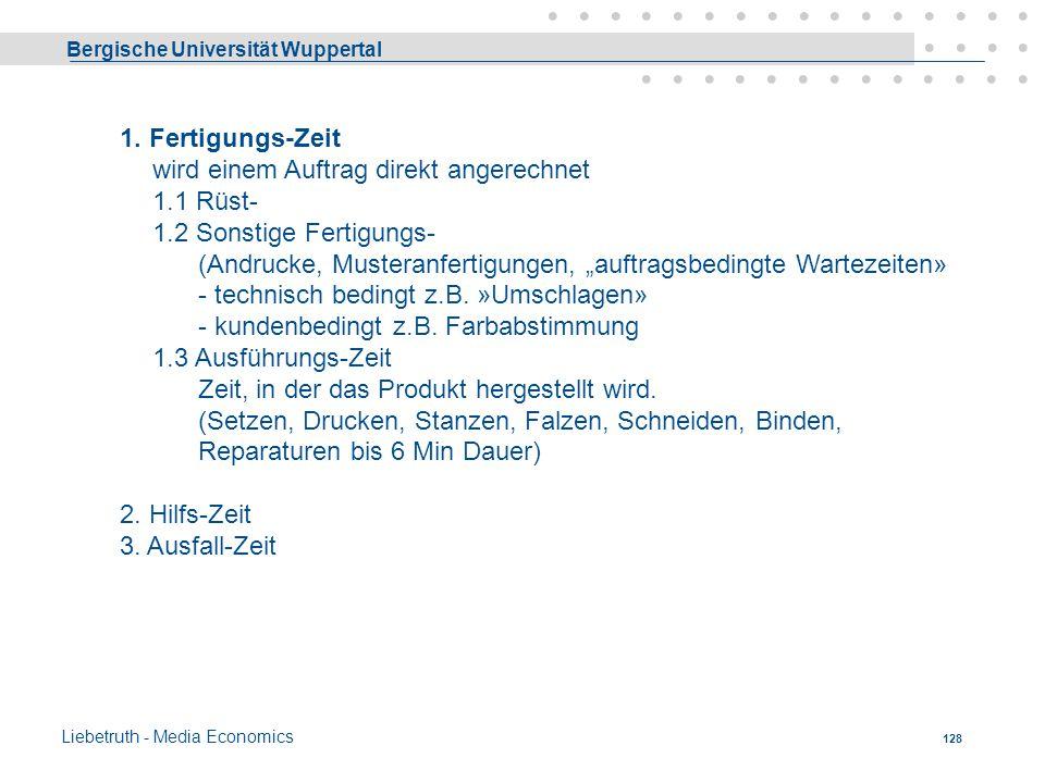 Bergische Universität Wuppertal Liebetruth - Media Economics 127 Zeitarten 1. Fertigungs-Zeit wird einem Auftrag direkt angerechnet 2. Hilfs-Zeit dien