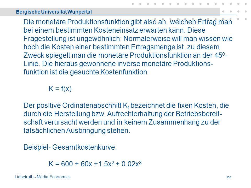 Bergische Universität Wuppertal Liebetruth - Media Economics 134 Monetäre Produktionsfunktion Wenn man die Faktoreinsatzmengen r i der Produktionsfunk
