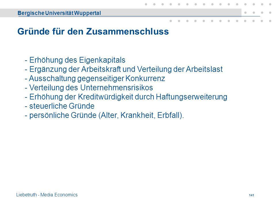 Bergische Universität Wuppertal Liebetruth - Media Economics 140 H. Rechtsformen der Betriebe Es geht hier um die Frage wie die Gesellschafter eines U