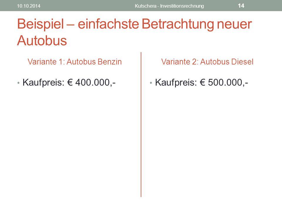 Beispiel – einfachste Betrachtung neuer Autobus Variante 1: Autobus Benzin Kaufpreis: € 400.000,- Variante 2: Autobus Diesel Kaufpreis: € 500.000,- 10.10.2014Kutschera - Investitionsrechnung 14