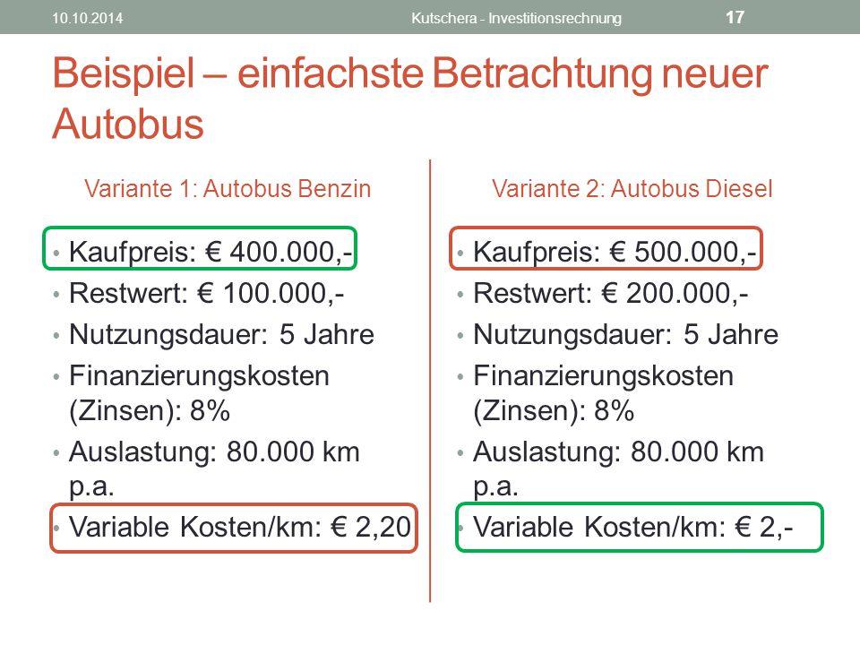 Beispiel – einfachste Betrachtung neuer Autobus Variante 1: Autobus Benzin Kaufpreis: € 400.000,- Restwert: € 100.000,- Nutzungsdauer: 5 Jahre Finanzierungskosten (Zinsen): 8% Auslastung: 80.000 km p.a.