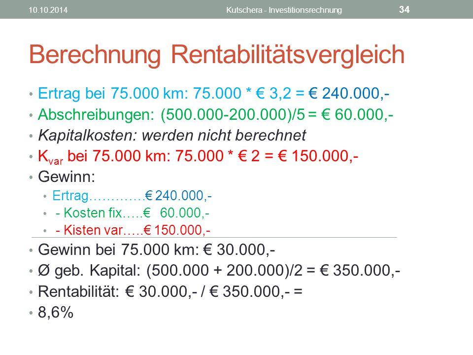 Berechnung Rentabilitätsvergleich Ertrag bei 75.000 km: 75.000 * € 3,2 = € 240.000,- Abschreibungen: (500.000-200.000)/5 = € 60.000,- Kapitalkosten: werden nicht berechnet K var bei 75.000 km: 75.000 * € 2 = € 150.000,- Gewinn: Ertrag………….€ 240.000,- - Kosten fix…..€ 60.000,- - Kisten var…..€ 150.000,- Gewinn bei 75.000 km: € 30.000,- Ø geb.