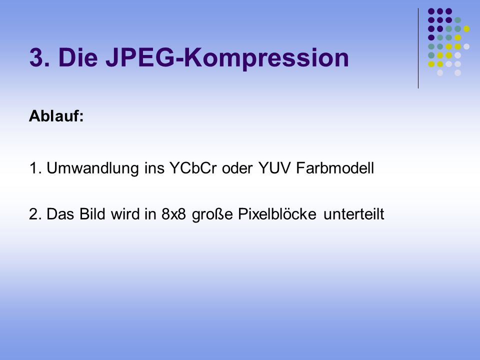 3. Die JPEG-Kompression Ablauf: 1. Umwandlung ins YCbCr oder YUV Farbmodell 2. Das Bild wird in 8x8 große Pixelblöcke unterteilt