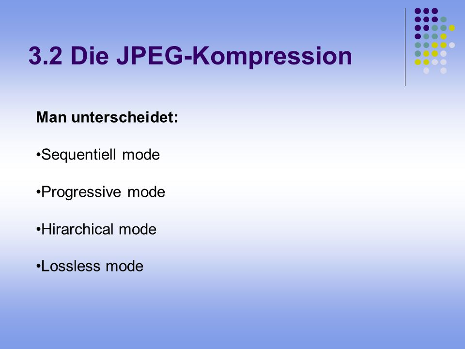 3.2 Die JPEG-Kompression Man unterscheidet: Sequentiell mode Progressive mode Hirarchical mode Lossless mode