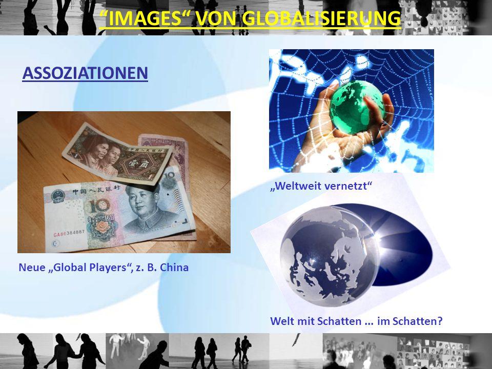 """ASSOZIATIONEN Welt mit Schatten... im Schatten? """"Weltweit vernetzt"""" Neue """"Global Players"""", z. B. China """"IMAGES"""" VON GLOBALISIERUNG"""