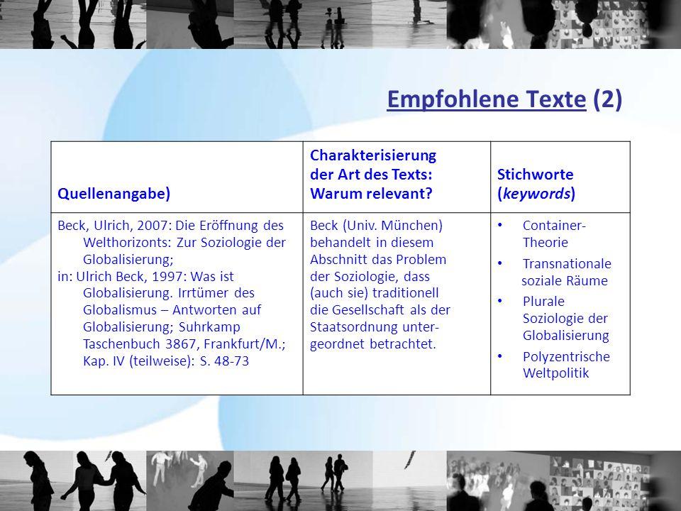 Empfohlene Texte (2) Quellenangabe) Charakterisierung der Art des Texts: Warum relevant? Stichworte (keywords) Beck, Ulrich, 2007: Die Eröffnung des W