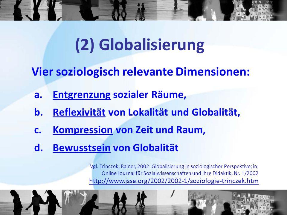 (2) Globalisierung Vier soziologisch relevante Dimensionen: a. Entgrenzung sozialer Räume, b. Reflexivität von Lokalität und Globalität, c. Kompressio